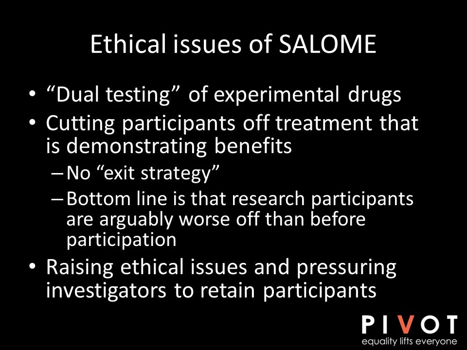 Ethical issues of SALOME Dual testing of experimental drugs Cutting participants off treatment that is demonstrating benefits – No exit strategy – Bottom line is that research participants are arguably worse off than before participation Raising ethical issues and pressuring investigators to retain participants
