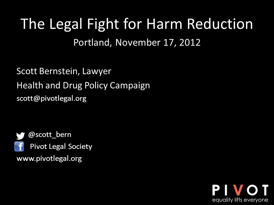 The Legal Fight for Harm Reduction Portland, November 17, 2012 Scott Bernstein, Lawyer Health and Drug Policy Campaign scott@pivotlegal.org @scott_bern Pivot Legal Society www.pivotlegal.org