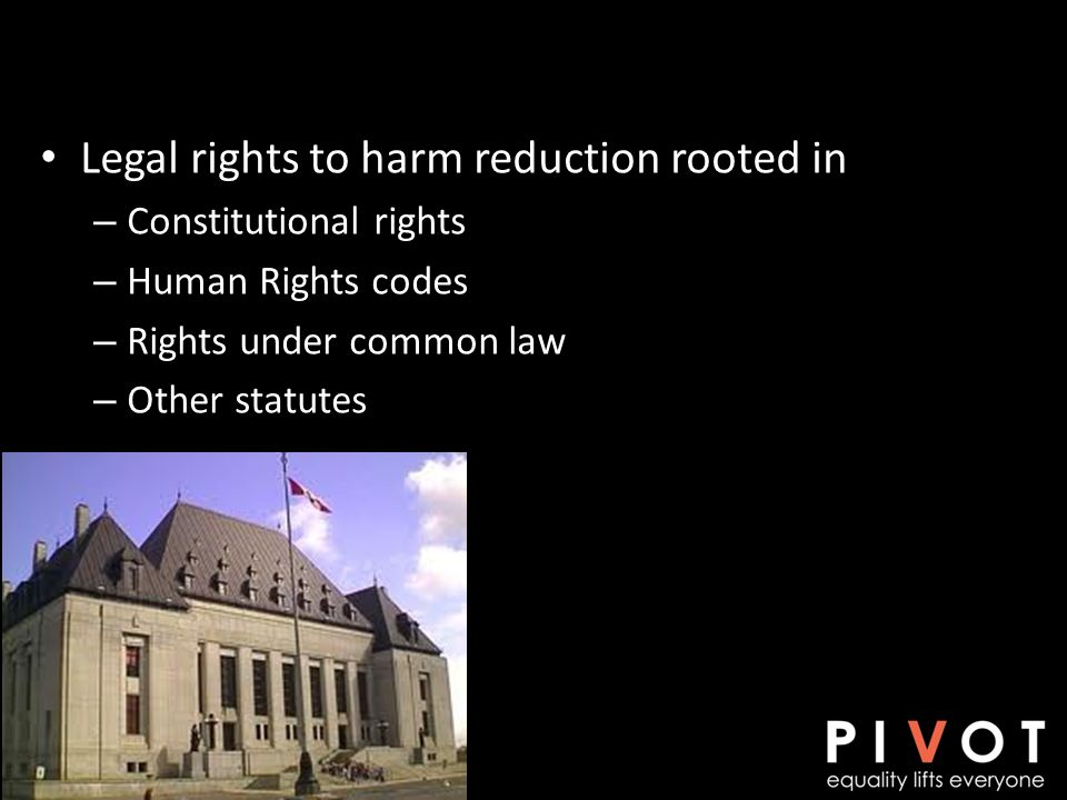 Legal rights to harm reduction rooted in – Constitutional rights – Human Rights codes – Rights under common law – Other statutes