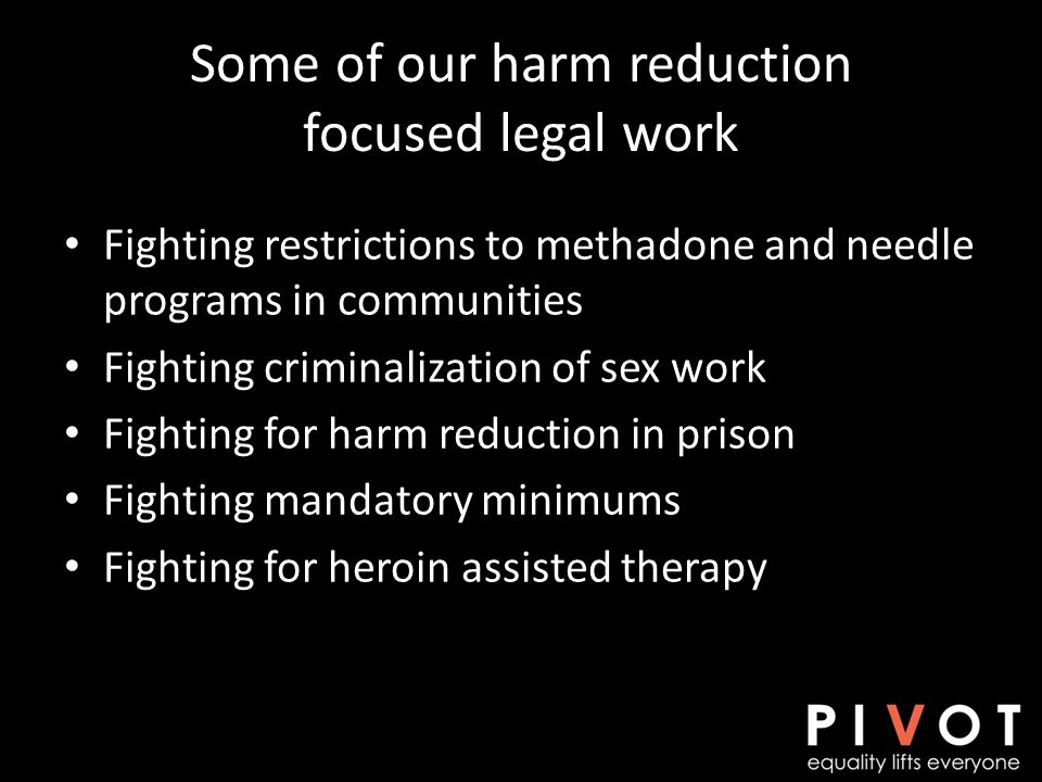 Fighting restrictions to methadone and needle programs in communities Fighting criminalization of sex work Fighting for harm reduction in prison Fighting mandatory minimums Fighting for heroin assisted therapy Some of our harm reduction focused legal work