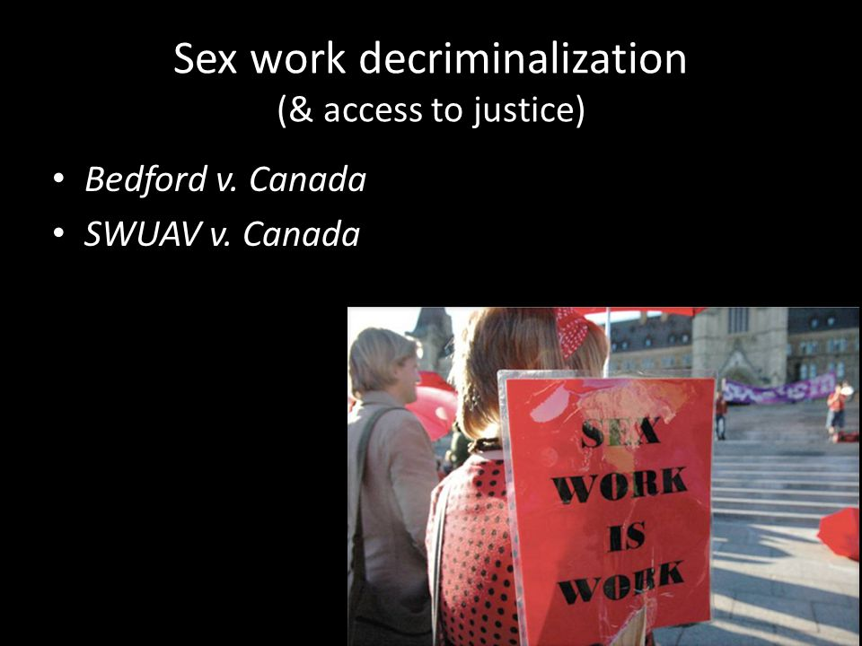 Sex work decriminalization (& access to justice) Bedford v. Canada SWUAV v. Canada