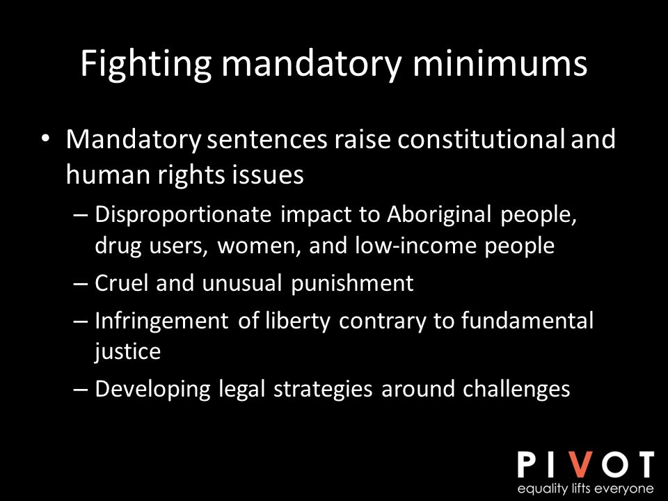 Fighting mandatory minimums Mandatory sentences raise constitutional and human rights issues – Disproportionate impact to Aboriginal people, drug users, women, and low-income people – Cruel and unusual punishment – Infringement of liberty contrary to fundamental justice – Developing legal strategies around challenges