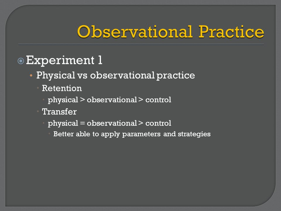  Experiment 1 Physical vs observational practice  Retention  physical > observational > control  Transfer  physical = observational > control  Better able to apply parameters and strategies