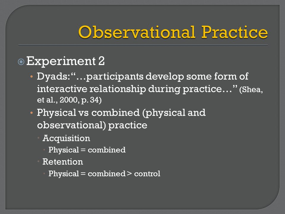  Experiment 2 Dyads: …participants develop some form of interactive relationship during practice… (Shea, et al., 2000, p.