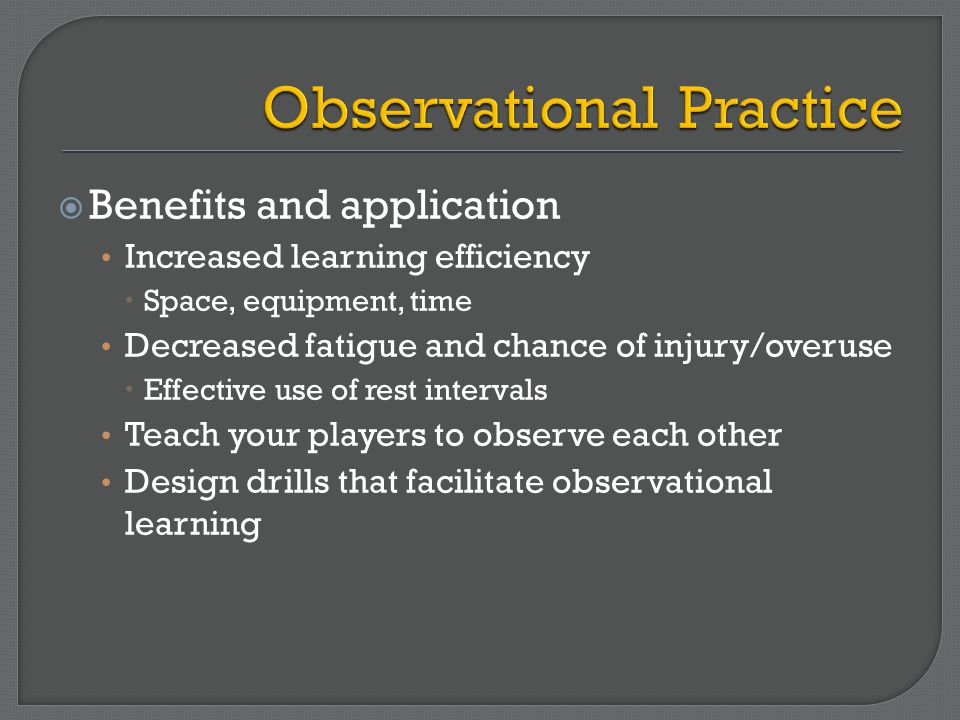  Benefits and application Increased learning efficiency  Space, equipment, time Decreased fatigue and chance of injury/overuse  Effective use of rest intervals Teach your players to observe each other Design drills that facilitate observational learning