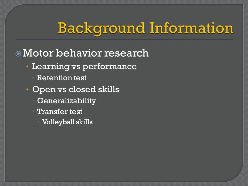  Motor behavior research Learning vs performance  Retention test Open vs closed skills  Generalizability  Transfer test  Volleyball skills