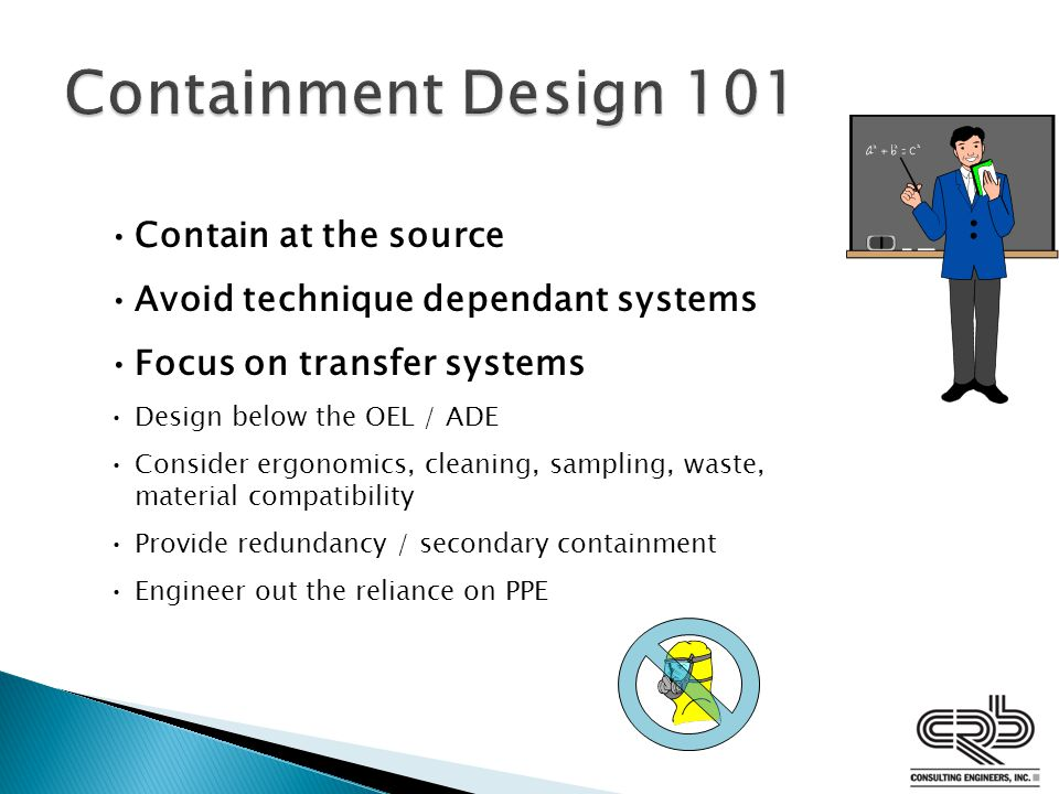 Contain at the source Avoid technique dependant systems Focus on transfer systems Design below the OEL / ADE Consider ergonomics, cleaning, sampling, waste, material compatibility Provide redundancy / secondary containment Engineer out the reliance on PPE