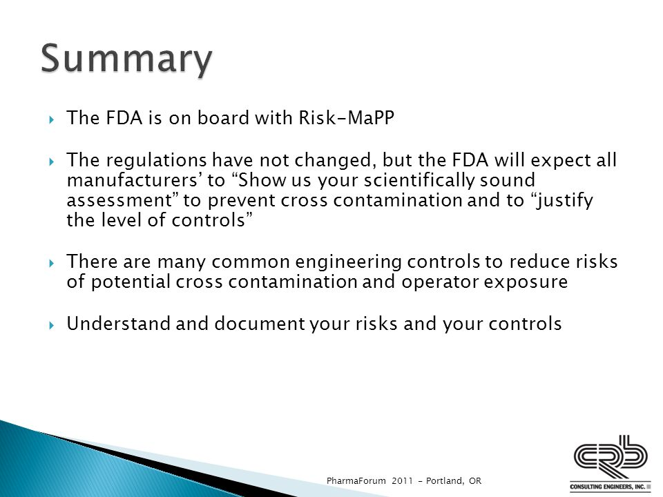  The FDA is on board with Risk-MaPP  The regulations have not changed, but the FDA will expect all manufacturers' to Show us your scientifically sound assessment to prevent cross contamination and to justify the level of controls  There are many common engineering controls to reduce risks of potential cross contamination and operator exposure  Understand and document your risks and your controls