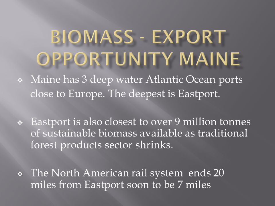  Maine has 3 deep water Atlantic Ocean ports close to Europe. The deepest is Eastport.  Eastport is also closest to over 9 million tonnes of sustain