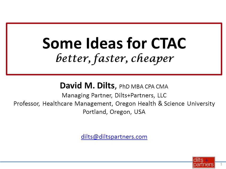 Some Ideas for CTAC better, faster, cheaper David M. Dilts, PhD MBA CPA CMA Managing Partner, Dilts+Partners, LLC Professor, Healthcare Management, Or