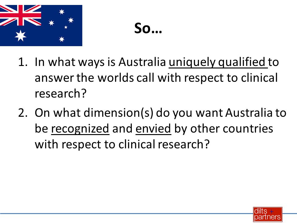 So… 1.In what ways is Australia uniquely qualified to answer the worlds call with respect to clinical research.