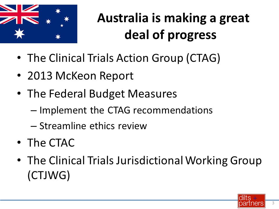 Australia is making a great deal of progress The Clinical Trials Action Group (CTAG) 2013 McKeon Report The Federal Budget Measures – Implement the CTAG recommendations – Streamline ethics review The CTAC The Clinical Trials Jurisdictional Working Group (CTJWG) 3
