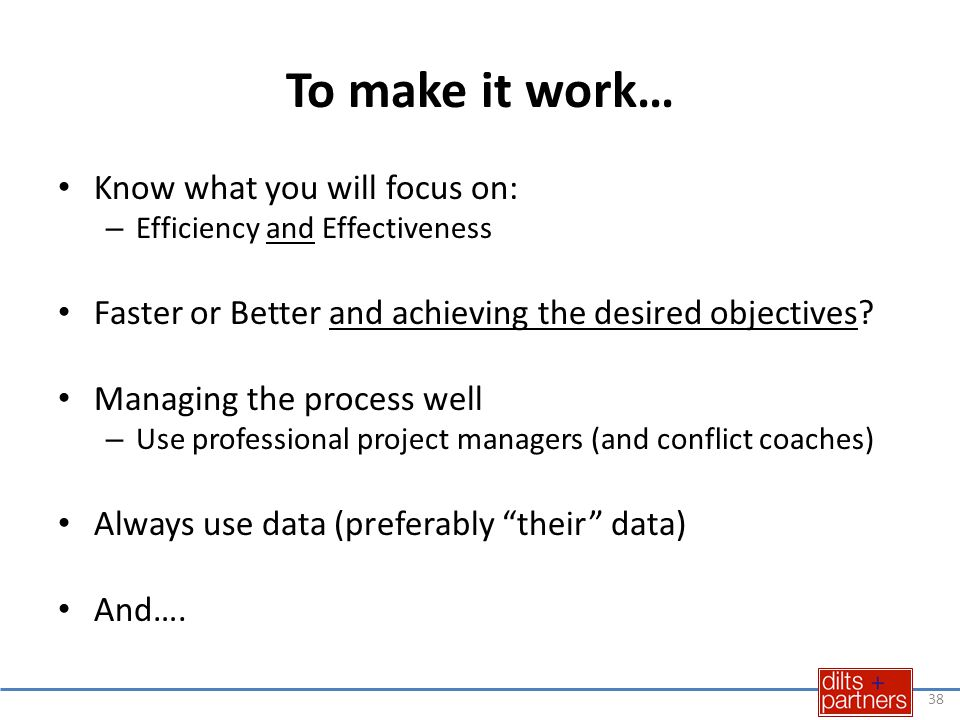 To make it work… Know what you will focus on: – Efficiency and Effectiveness Faster or Better and achieving the desired objectives.
