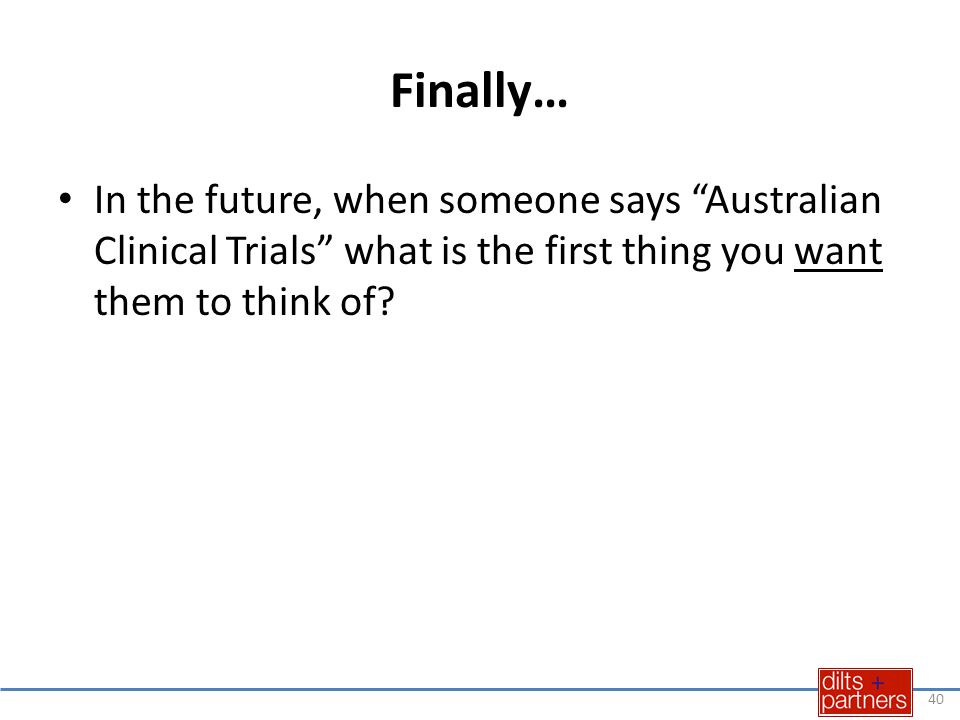"""Finally… In the future, when someone says """"Australian Clinical Trials"""" what is the first thing you want them to think of? 40"""