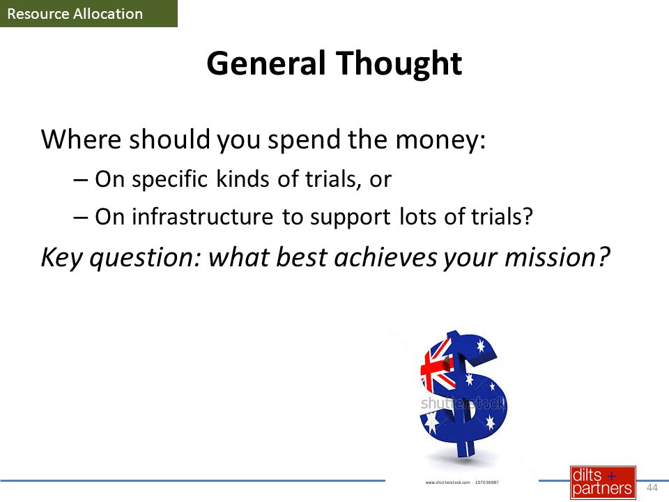 General Thought Where should you spend the money: – On specific kinds of trials, or – On infrastructure to support lots of trials? Key question: what