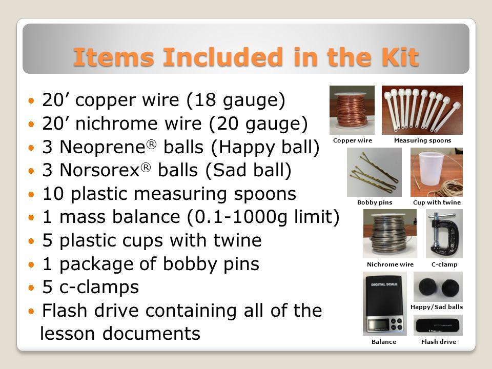 Items Included in the Kit 20' copper wire (18 gauge) 20' nichrome wire (20 gauge) 3 Neoprene ® balls (Happy ball) 3 Norsorex ® balls (Sad ball) 10 pla