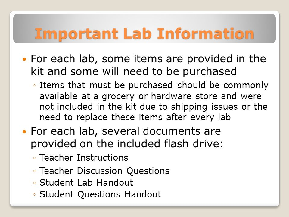 Important Lab Information For each lab, some items are provided in the kit and some will need to be purchased ◦Items that must be purchased should be commonly available at a grocery or hardware store and were not included in the kit due to shipping issues or the need to replace these items after every lab For each lab, several documents are provided on the included flash drive: ◦Teacher Instructions ◦Teacher Discussion Questions ◦Student Lab Handout ◦Student Questions Handout