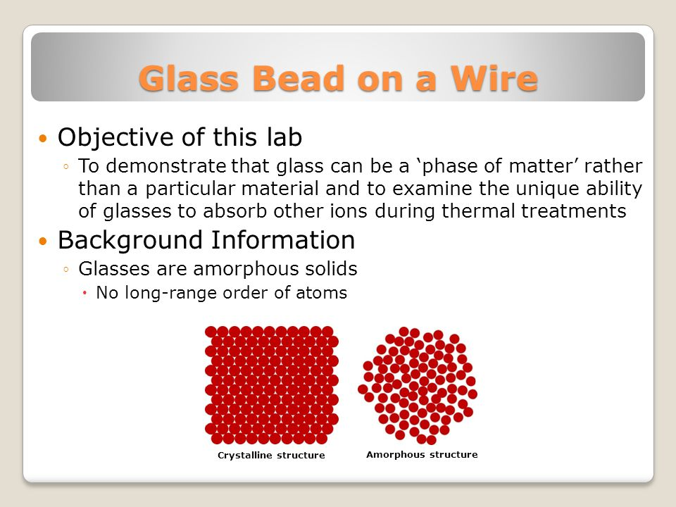 Glass Bead on a Wire Objective of this lab ◦To demonstrate that glass can be a 'phase of matter' rather than a particular material and to examine the unique ability of glasses to absorb other ions during thermal treatments Background Information ◦Glasses are amorphous solids  No long-range order of atoms Crystalline structure Amorphous structure