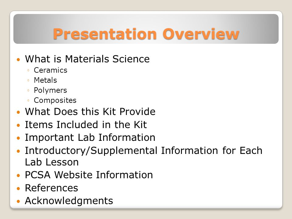 Presentation Overview What is Materials Science ◦Ceramics ◦Metals ◦Polymers ◦Composites What Does this Kit Provide Items Included in the Kit Important