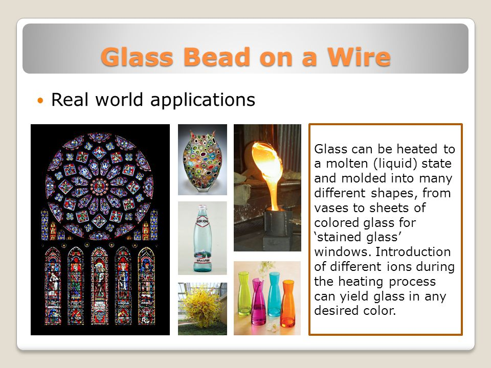 Glass Bead on a Wire Real world applications Glass can be heated to a molten (liquid) state and molded into many different shapes, from vases to sheets of colored glass for 'stained glass' windows.