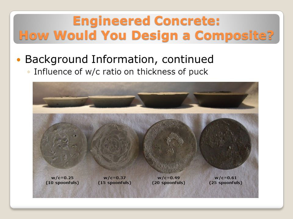 Engineered Concrete: How Would You Design a Composite? Background Information, continued ◦Influence of w/c ratio on thickness of puck w/c=0.25 (10 spo