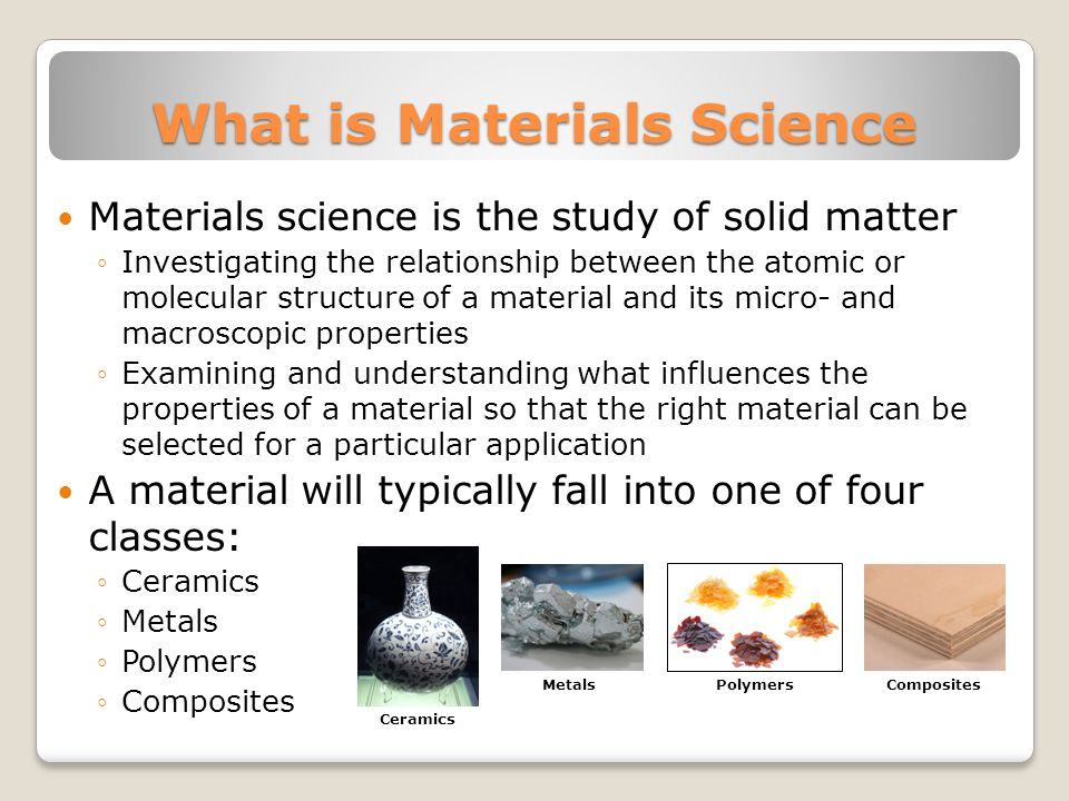 What is Materials Science Materials science is the study of solid matter ◦Investigating the relationship between the atomic or molecular structure of a material and its micro- and macroscopic properties ◦Examining and understanding what influences the properties of a material so that the right material can be selected for a particular application A material will typically fall into one of four classes: ◦Ceramics ◦Metals ◦Polymers ◦Composites Metals Ceramics Polymers Composites