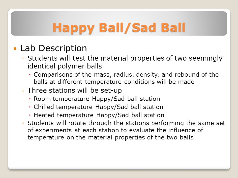 Happy Ball/Sad Ball Lab Description ◦Students will test the material properties of two seemingly identical polymer balls  Comparisons of the mass, ra