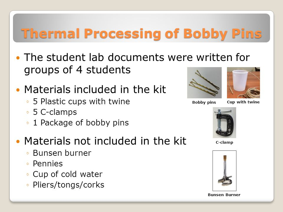 Thermal Processing of Bobby Pins The student lab documents were written for groups of 4 students Materials included in the kit ◦5 Plastic cups with twine ◦5 C-clamps ◦1 Package of bobby pins Materials not included in the kit ◦Bunsen burner ◦Pennies ◦Cup of cold water ◦Pliers/tongs/corks Cup with twine C-clamp Bobby pins Bunsen Burner