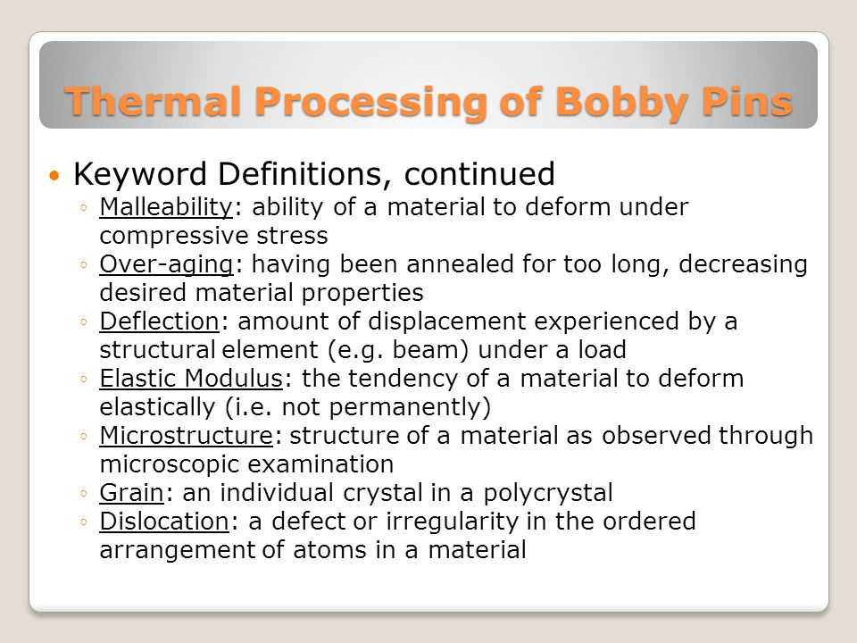 Thermal Processing of Bobby Pins Keyword Definitions, continued ◦Malleability: ability of a material to deform under compressive stress ◦Over-aging: having been annealed for too long, decreasing desired material properties ◦Deflection: amount of displacement experienced by a structural element (e.g.