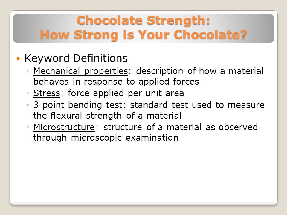 Chocolate Strength: How Strong is Your Chocolate? Keyword Definitions ◦Mechanical properties: description of how a material behaves in response to app