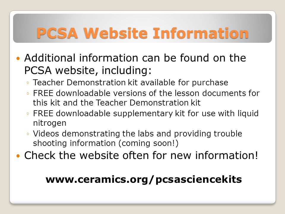 PCSA Website Information Additional information can be found on the PCSA website, including: ◦Teacher Demonstration kit available for purchase ◦FREE downloadable versions of the lesson documents for this kit and the Teacher Demonstration kit ◦FREE downloadable supplementary kit for use with liquid nitrogen ◦Videos demonstrating the labs and providing trouble shooting information (coming soon!) Check the website often for new information.