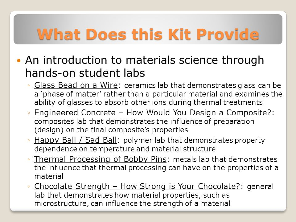 What Does this Kit Provide An introduction to materials science through hands-on student labs ◦Glass Bead on a Wire: ceramics lab that demonstrates glass can be a 'phase of matter' rather than a particular material and examines the ability of glasses to absorb other ions during thermal treatments ◦Engineered Concrete – How Would You Design a Composite : composites lab that demonstrates the influence of preparation (design) on the final composite's properties ◦Happy Ball / Sad Ball: polymer lab that demonstrates property dependence on temperature and material structure ◦Thermal Processing of Bobby Pins: metals lab that demonstrates the influence that thermal processing can have on the properties of a material ◦Chocolate Strength – How Strong is Your Chocolate : general lab that demonstrates how material properties, such as microstructure, can influence the strength of a material