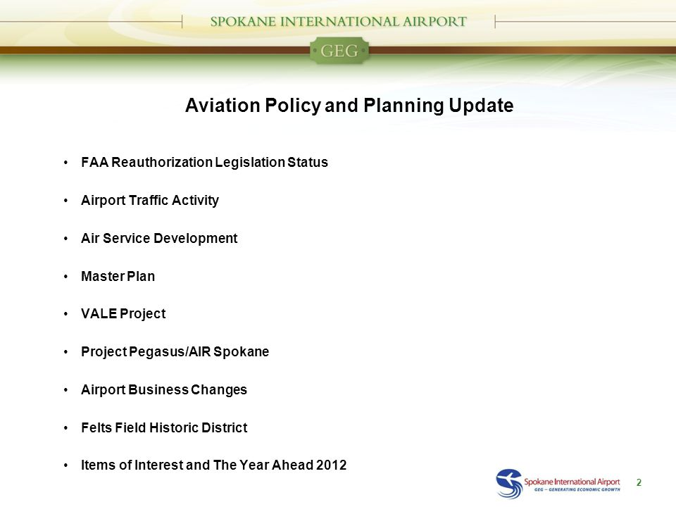Aviation Policy and Planning Update FAA Reauthorization Legislation Status Airport Traffic Activity Air Service Development Master Plan VALE Project Project Pegasus/AIR Spokane Airport Business Changes Felts Field Historic District Items of Interest and The Year Ahead 2012 2