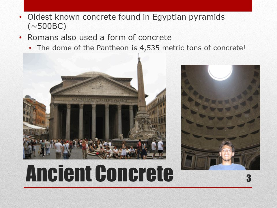 Ancient Concrete Oldest known concrete found in Egyptian pyramids (~500BC) Romans also used a form of concrete The dome of the Pantheon is 4,535 metric tons of concrete.