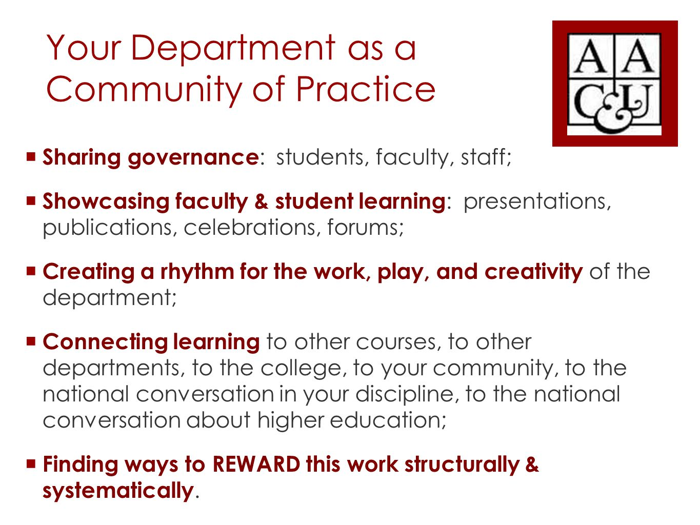 Your Department as a Community of Practice  Sharing governance : students, faculty, staff;  Showcasing faculty & student learning : presentations, publications, celebrations, forums;  Creating a rhythm for the work, play, and creativity of the department;  Connecting learning to other courses, to other departments, to the college, to your community, to the national conversation in your discipline, to the national conversation about higher education;  Finding ways to REWARD this work structurally & systematically.