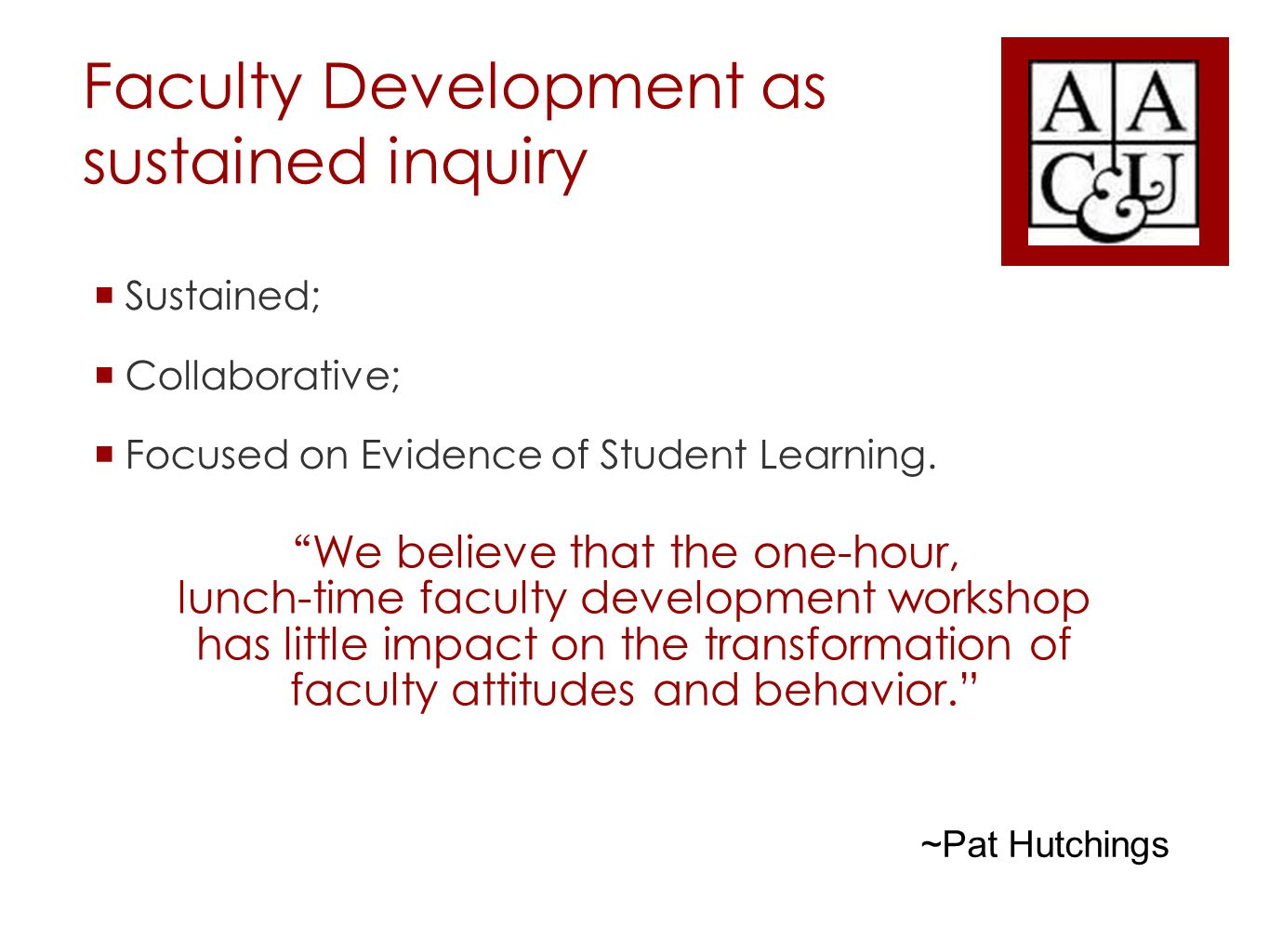 Faculty Development as sustained inquiry  Sustained;  Collaborative;  Focused on Evidence of Student Learning.