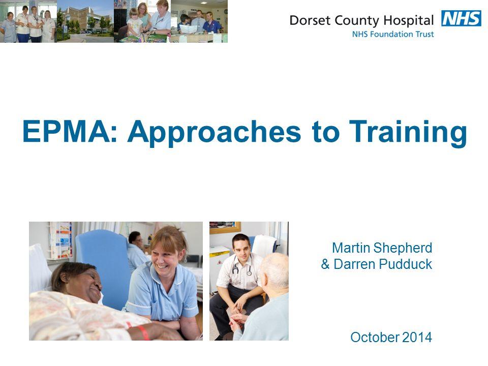 EPMA: Approaches to Training Martin Shepherd & Darren Pudduck October 2014
