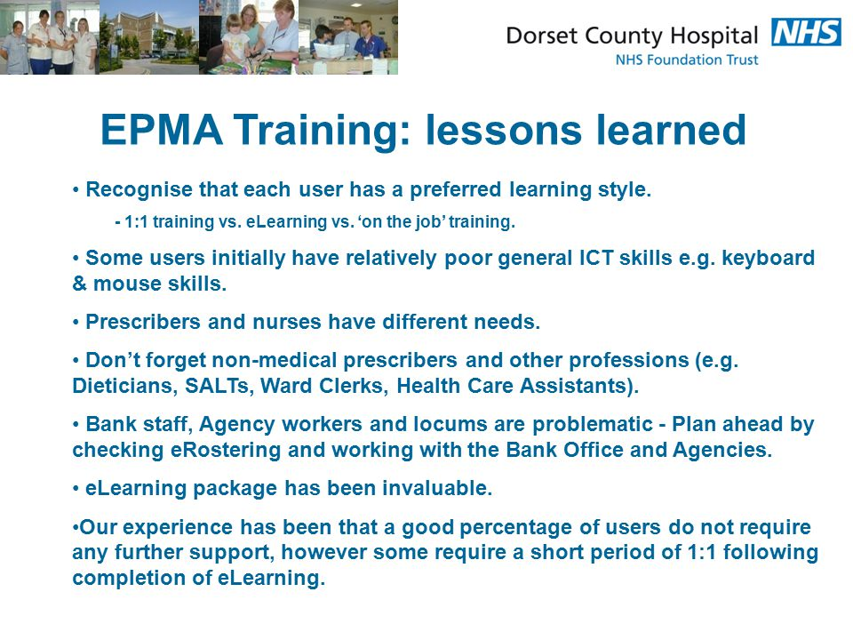 EPMA Training: lessons learned Recognise that each user has a preferred learning style. - 1:1 training vs. eLearning vs. 'on the job' training. Some u
