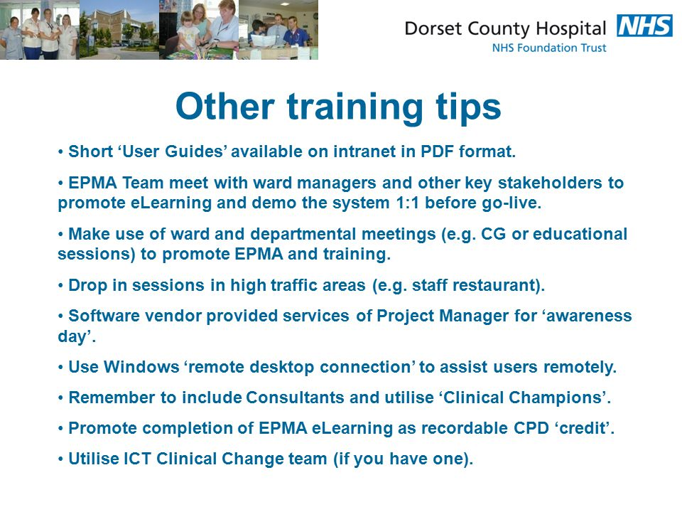 Other training tips Short 'User Guides' available on intranet in PDF format. EPMA Team meet with ward managers and other key stakeholders to promote e