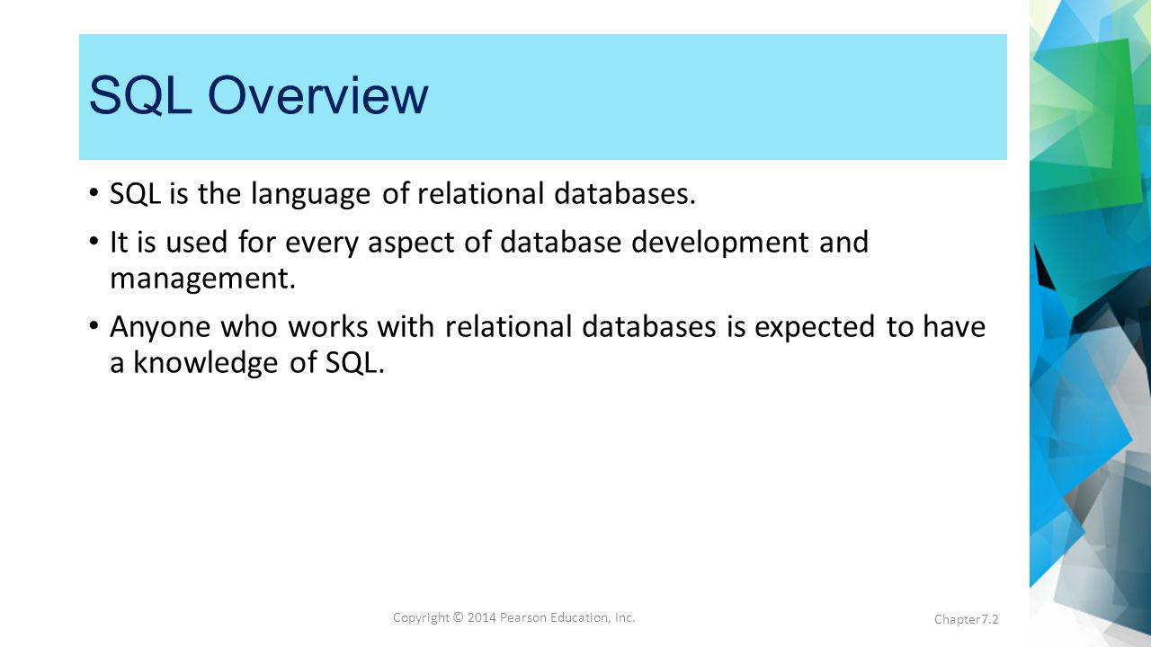 Copyright © 2014 Pearson Education, Inc. SQL Overview SQL is the language of relational databases.