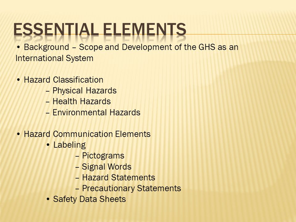 Background – Scope and Development of the GHS as an International System Hazard Classification – Physical Hazards – Health Hazards – Environmental Hazards Hazard Communication Elements Labeling – Pictograms – Signal Words – Hazard Statements – Precautionary Statements Safety Data Sheets