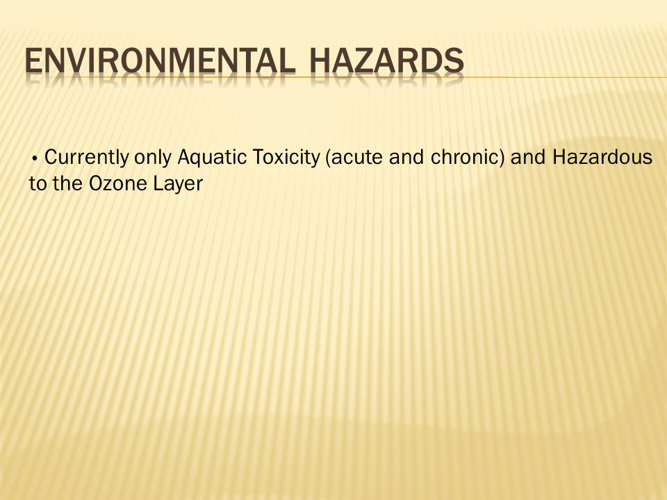 Currently only Aquatic Toxicity (acute and chronic) and Hazardous to the Ozone Layer