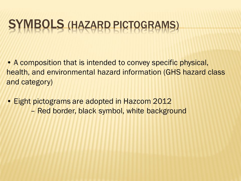 A composition that is intended to convey specific physical, health, and environmental hazard information (GHS hazard class and category) Eight pictograms are adopted in Hazcom 2012 – Red border, black symbol, white background