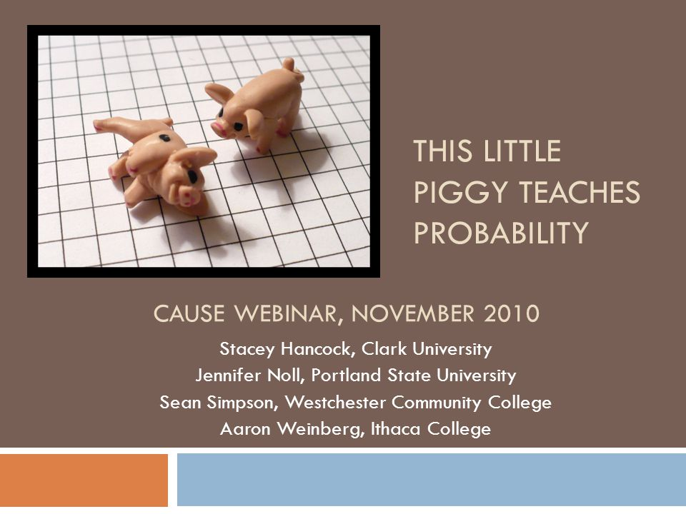 THIS LITTLE PIGGY TEACHES PROBABILITY Stacey Hancock, Clark University Jennifer Noll, Portland State University Sean Simpson, Westchester Community College Aaron Weinberg, Ithaca College CAUSE WEBINAR, NOVEMBER 2010