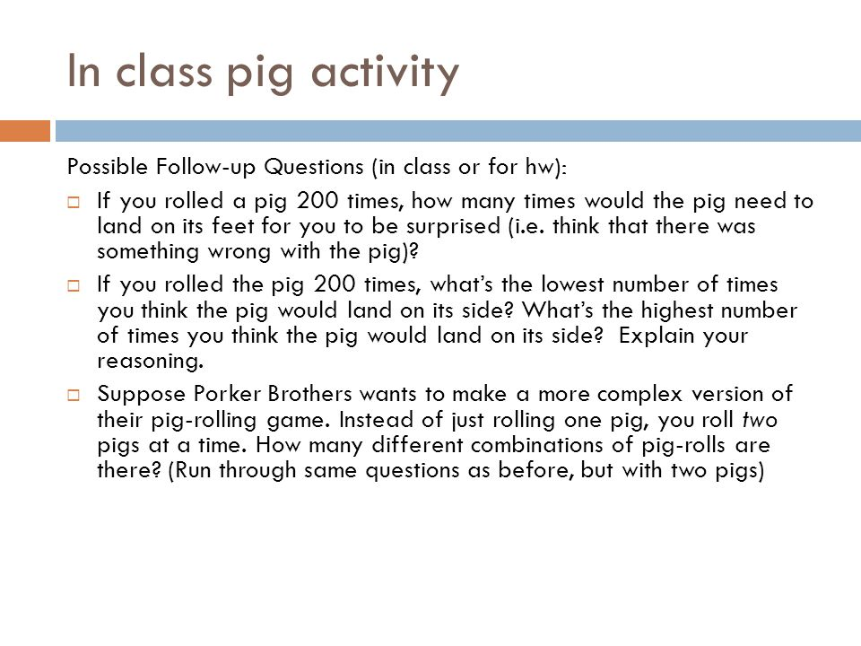 In class pig activity Possible Follow-up Questions (in class or for hw):  If you rolled a pig 200 times, how many times would the pig need to land on its feet for you to be surprised (i.e.