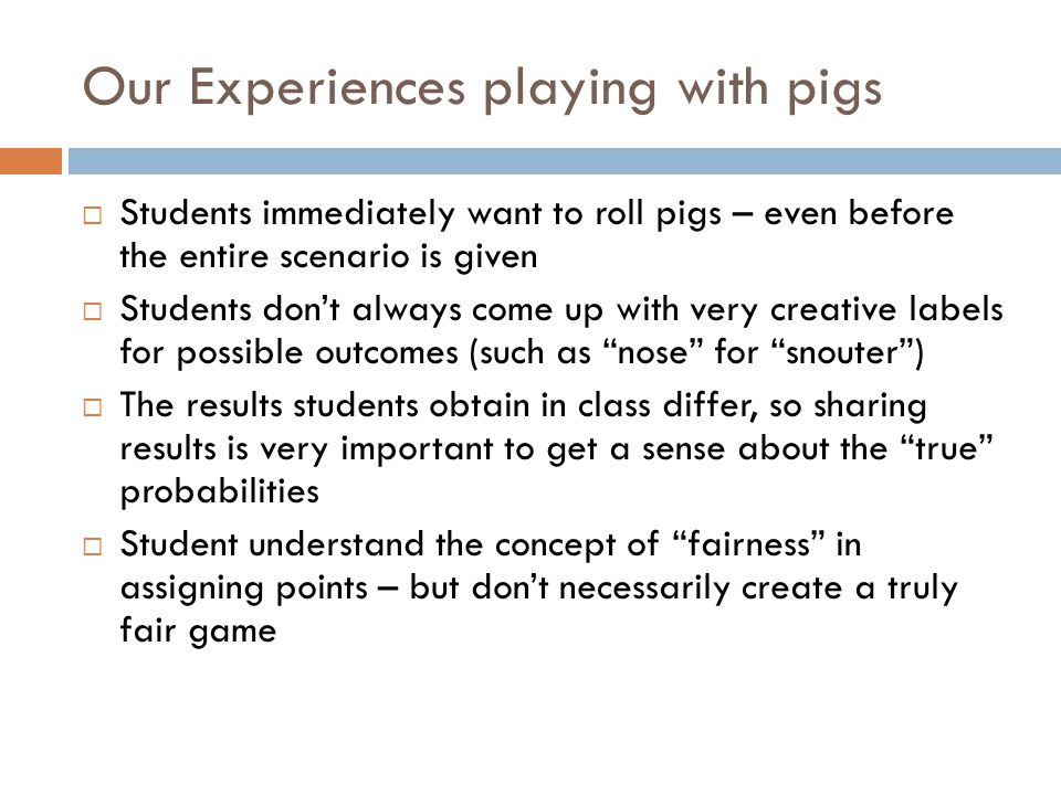 Our Experiences playing with pigs  Students immediately want to roll pigs – even before the entire scenario is given  Students don't always come up with very creative labels for possible outcomes (such as nose for snouter )  The results students obtain in class differ, so sharing results is very important to get a sense about the true probabilities  Student understand the concept of fairness in assigning points – but don't necessarily create a truly fair game