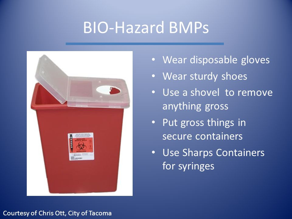 BIO-Hazard BMPs Wear disposable gloves Wear sturdy shoes Use a shovel to remove anything gross Put gross things in secure containers Use Sharps Containers for syringes Courtesy of Chris Ott, City of Tacoma