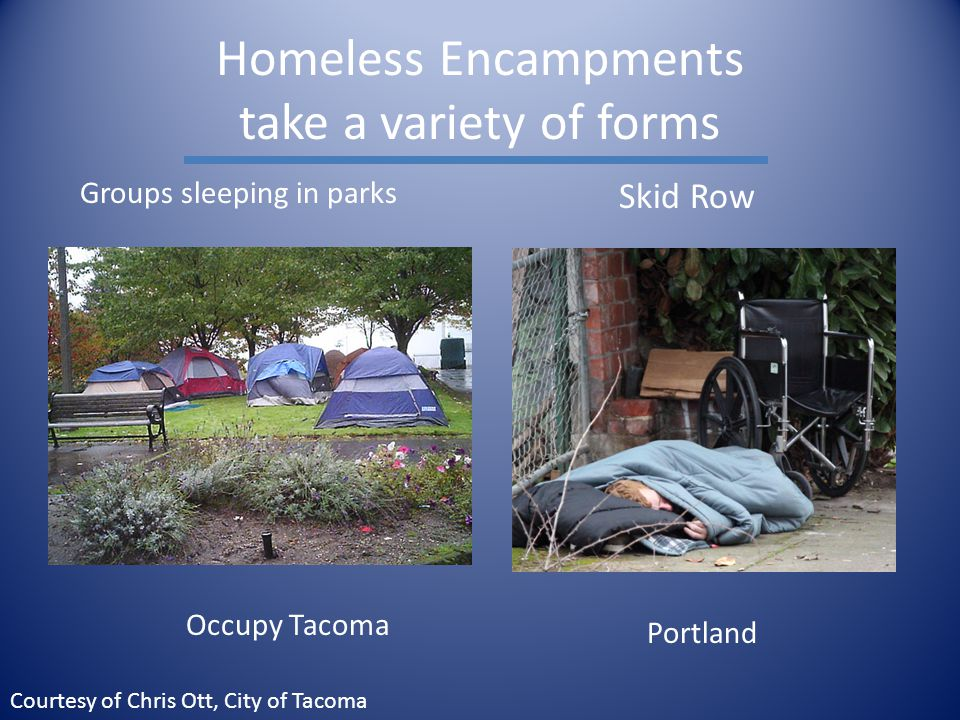 Homeless Encampments take a variety of forms Skid Row Occupy Tacoma Groups sleeping in parks Portland Courtesy of Chris Ott, City of Tacoma