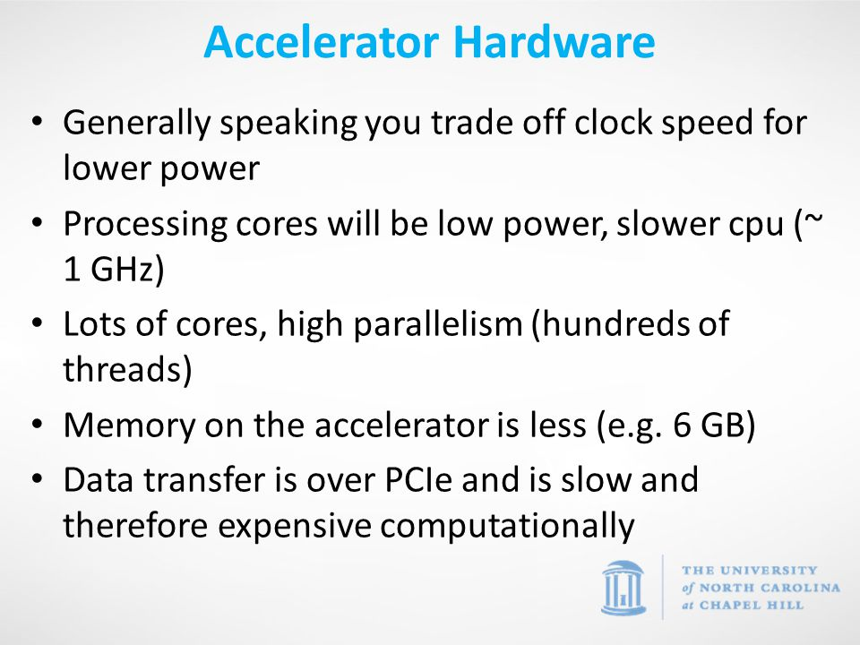 Generally speaking you trade off clock speed for lower power Processing cores will be low power, slower cpu (~ 1 GHz) Lots of cores, high parallelism (hundreds of threads) Memory on the accelerator is less (e.g.