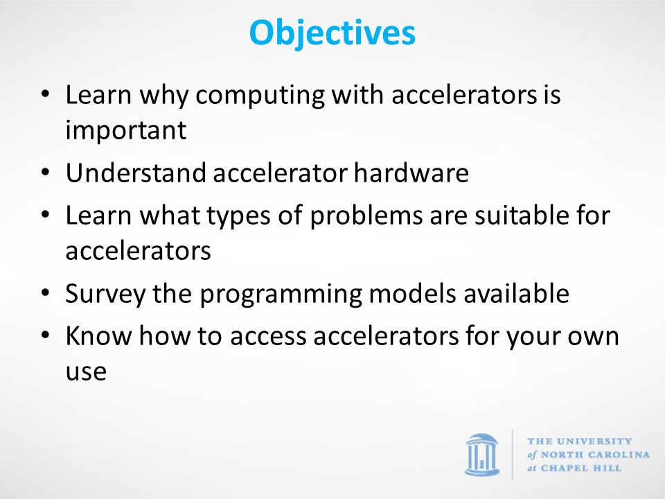 Objectives Learn why computing with accelerators is important Understand accelerator hardware Learn what types of problems are suitable for accelerators Survey the programming models available Know how to access accelerators for your own use